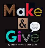 Make and Give : Simple and Modern Crafts to Brighten Every Day - Steph Hung