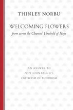 Welcoming Flowers from Across the Cleansed Threshold of Hope : An Answer to Pope John Paul II's Criticism of Buddhism - Thinley Norbu