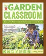 The Garden Classroom : Hands-On Activities in Math, Science, Literacy, and Art - Cathy James