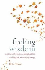 Feeling Wisdom : Working with Emotions Using Buddhist Teachings and Western Psychology - Rob Preece