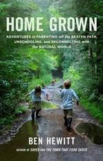 Home Grown : Adventures in Parenting off the Beaten Path, Unschooling, and Reconnecting With the Natural World - Ben Hewitt