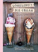 Lomelino's Ice Cream : 79 Ice Creams, Sorbets, and Frozen Treats to Make Any Day Sweet - Linda Lomelino