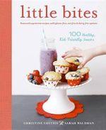 Little Bites : 100 Healthy, Kid-Friendly Snacks - Christine Chitnis