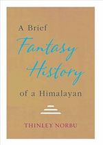 A Brief Fantasy History of a Himalayan : Autobiographical Reflections - Thinley Norbu
