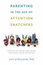 Parenting in the Age of Attention Snatchers : A Step-by-Step Guide to Balancing Your Child's Use of Technology - Lucy Jo Palladino