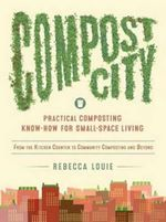 Compost City : Practical Composting Know-How for Small-Space Living - Rebecca Louie