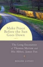 Make Peace Before the Sun Goes Down : The Long Encounter of Thomas Merton and His Abbot, James Fox - Roger Lipsey