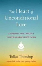 The Heart of Unconditional Love : A Powerful New Approach to Loving-Kindness Meditation - Tulku Thondup
