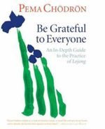 Be Grateful to Everyone : An in-Depth Guide to the Practice of Lojong - Pema Chodron