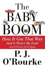 The Baby Boom : How it Got That Way...and it Wasn't My Fault...and I'll Never Do it Again - P. J. O'Rourke