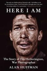 Here I am : The Story of Tim Hetherington, War Photographer - Alan Huffman