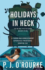 Holidays in Heck : A Former War Correspondent Experiences Frightening Vacation Fun - P. J. O'Rourke