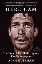 Here I am : The Life and Death of War Photographer Tim Hetherington - Alan Huffman