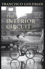 The Interior Circuit : A Mexico City Chronicle - Francisco Goldman