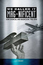 We Called It Mag-Nificent : Dow Chemical and Magnesium, 1916-1998 - E N Brandt