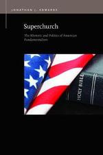 Superchurch : The Rhetoric and Politics of American Fundamentalism - Jonathan J Edwards