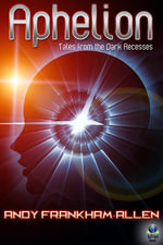 Aphelion : Tales from the Dark Recesses - Andy Frankham-Allen