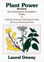 Plant Power : The Humorous Herbalists Guide To Finding, Growing, Gathering & Using 30 Great Medicinal Herbs - Laurel Dewey