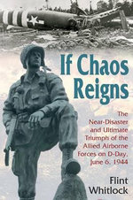 If Chaos Reigns : The Near-disaster and Ultimate Triumph of the Allied Airborne Forces on D-Day, June 6, 1944 - Flint Whitlock
