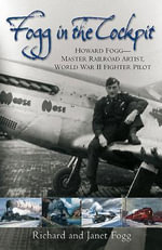 Fogg In The Cockpit : Master Railroad Artist, World War II Fighter Ace - Richard P. Fogg