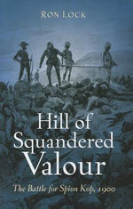 Hill Of Squandered Valour : The Battle for Spion Kop, 1900 - Ron Lock