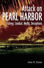 The Attack on Pearl Harbor : Strategy, Combat, Myths, Deceptions - Alan D. Zimm