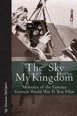 Sky My Kingdom : Memoirs of the Famous German World War II Test Pilot - Hanna Reitsch