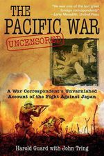 The Pacific War Uncensored : A War Correspondent's Unvarnished Account of the Fight Against Japan - Harold Guard