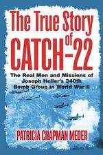 The True Story of Catch 22 : The Real Men and Missions of Joseph Heller's 340th Bomb Group in World War II - Patricia Chapman Meder