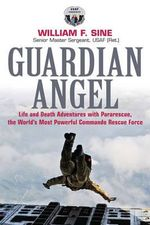 Guardian Angel : Life and Death Adventures with Pararescue, the World's Most Powerful Commando Rescue Force - William N. Sine