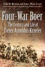 Four War Boer : The Century and Life of Pieter Arnoldus Krueler - Colin D. Heaton
