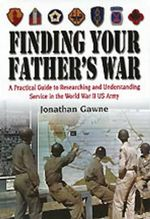 Finding Your Father's War : A Practical Guide to Researching and Understanding Service in the World War II US Army - Jonathan Gawne
