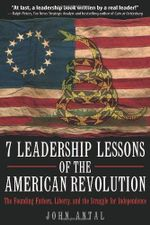 7 Leadership Lessons of the American Revolution : The Founding Fathers, Liberty, and the Struggle for Independence - John Antal