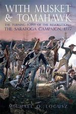 With Musket and Tomahawk, Volume 1 : The Saratoga Campaign in the Wilderness War of 1777 - Michael O Logusz