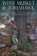 With Musket and Tomahawk, Vol. II : The Mohawk Valley Campaign in the Wilderness War of 1777 - Michael Logusz