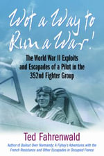 Wot a Way to Run a War! : The World War II Exploits and Escapades of a Pilot in the 352nd Fighter Group - Ted Fahrenwald