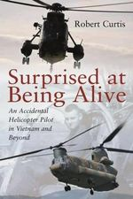 Surprised at Being Alive : An Accidental Helicopter Pilot in Vietnam and Beyond - Robert Curtis