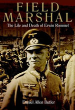 Field Marshal : The Life and Death of Erwin Rommel - Daniel Allen Butler
