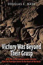 Victory Was Beyond Their Grasp : With the 272nd Volks-Grenadier Division from the Huertgen Forest to the Heart of the Reich - Douglas Nash