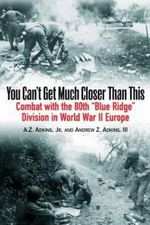 You Can't Get Much Closer Than This : Combat with Company H, 317th Infantry Regiment, 80th Division - Andrew Z. Adkins