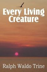 Every Living Creature, Heart-Training Through the Animal World : The Complete Recovery Guide Series: Cancer Survivo... - Ralph Waldo Trine