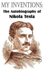 My Inventions : The Autobiography of Nikola Tesla - Nikola Tesla