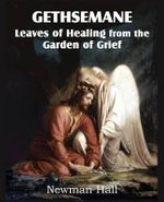 Gethsemane; Leaves of Healing from the Garden of Grief - Newman Hall
