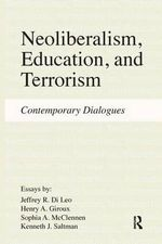 Neoliberalism, Education, Terrorism : Contemporary Dialogues - Jeffrey R. Di Leo