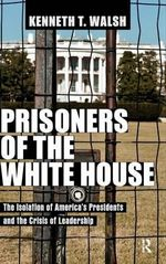 Prisoners of the White House : The Isolation of America's Presidents and the Crisis of Leadership - Kenneth T. Walsh