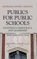 Publics for Public School : Legitimacy, Democracy, and Leadership - Kathleen Knight Abowitz