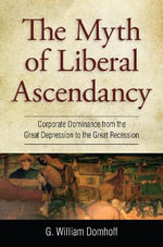 The Myth of Liberal Ascendancy : Corporate Dominance from the Great Depression to the Great Recession - G. William Domhoff