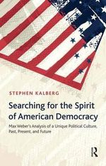 Searching for the Spirit of American Democracy : Max Weber's Analysis of a Unique Political Culture, Past, Present, and Future - Stephen Kalberg