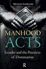 Manhood Acts : Gender and the Practices of Domination - Michael Schwalbe
