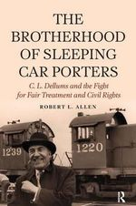 The Brotherhood of Sleeping Car Porters : C. L. Dellums and the Fight for Fair Treatment and Civil Rights - Robert Allen